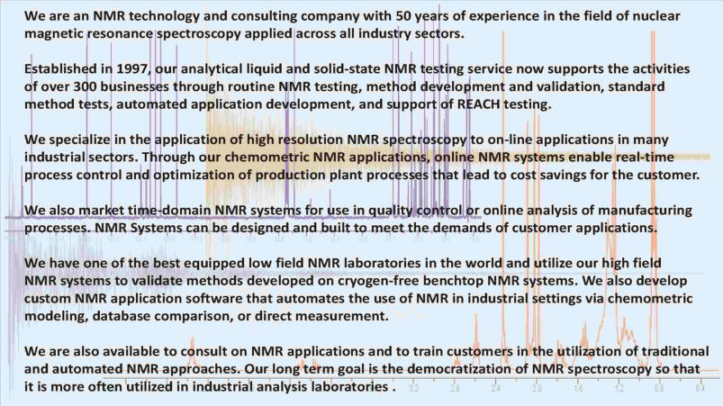 A process analytical consulting company and NMR testing laboratory - 50 years combined experience in the field of nuclear magnetic resonance spectroscopy - NMR.  Established in 1997, our laboratory supports the activities of over 300 businesses.  We specialize in the application of high resolution NMR spectroscopy to online applications in the refining, petrochemical, pharmaceutical, and food industries.  These applications enable real-time control and optimization of production plan processes that lead to cost savings for the customer.